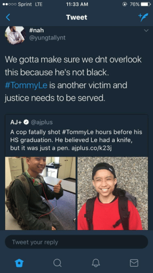 Nothing funny here. Just remember that it doesnt matter what color you are if youre not white: ooo Sprint LTE  11:33 AM  Tweet  #nah  @yungtallynt  We gotta make sure we dnt overlook  this because he's not black.  #TommyLe is another victim and  justice needs to be served.  AJ+ @ajplus  A cop fatally shot #TommyLe hours before his  HS graduation. He believed Le had a knife,  but it was just a pen. ajplus.co/k23j  Tweet your reply Nothing funny here. Just remember that it doesnt matter what color you are if youre not white