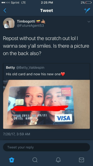 Whyd they cover the best part of the picture?: ooo Sprint LTE  2:25 PM  2%>  Tweet  Timbogotti  @FutureAgent53  Repost without the scratch out loll  wanna see y'all smiles. Is there a picture  on the back also?  Betty @Betty_Valdespin  His old card and now his new one  FARGO  TINUM  DEBIT  DEBIT  ME  SINCE  2011  GOOD  THRU  05/21  URIEL GAR  VISA  7/26/17, 3:59 AM  Tweet your reply Whyd they cover the best part of the picture?