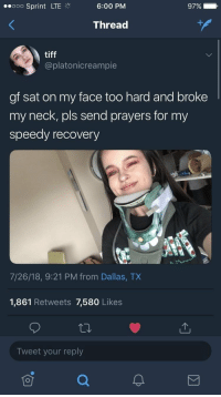 Funny, Internet, and Mood: ooo Sprint LTE  6:00 PM  9790  Thread  tiff  @platonicreampie  gf sat on my face too hard and broke  my neck, pls send prayers for my  speedy recovery  7/26/18, 9:21 PM from Dallas, TX  1,861 Retweets 7,580 Likes  Tweet your reply squirtle-daddy:  that-twink-over-there:  rosalindfranklinsnotes:  russiacore: mood   Reblog if you're a little internet friend who finds this funny