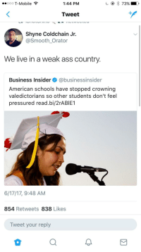 <p>Smh all these snowflakes needing a participation trophy. (via /r/BlackPeopleTwitter)</p>: ooo T-Mobile  1:44 PM  Tweet  Shyne Coldchain Jr.  @Smooth Orator  We live in a weak ass country  Business Insider @businessinsider  American schools have stopped crowning  valedictorians so other students don't feel  pressured read.bi/2rABIE1  6/17/17, 9:48 AM  854 Retweets 838 Likes  Tweet your reply <p>Smh all these snowflakes needing a participation trophy. (via /r/BlackPeopleTwitter)</p>