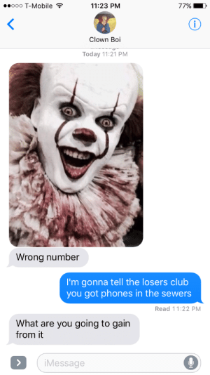 the losers: ooo T-Mobile  11:23 PM  77%  Clown Boi  Today 11:21 PM  Wrong number  I'm gonna tell the losers club  you got phones in the sewers  Read 11:22 PM  What are you going to gain  from it  Message