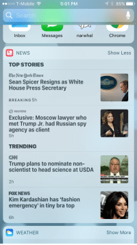 "Chrome, cnn.com, and Fashion: ..ooo T-Mobile  5:01 PM  Searc  Inbox Messages narwhal Chrome  NEWS  Show Less  TOP STORIES  'The New York Times  Sean Spicer Resigns as White  House Press Secretary  BREAKING 5h  REUTERS  Exclusive: Moscow lawyer who  met Trump Jr. had Russian spy  agency as client  5h  TRENDING  CNN  Trump plans to nominate non-  scientist to head science at USDA  TION  REAKS RANKS WITH GOP  2h  FOX NEWS  Kim Kardashian has 'fashion  emergency' in tiny bra top  6h  WEATHER  Show More <p><a href=""http://memehumor.net/post/163310311828/fox-news-move-along-folks-nothing-to-see-here"" class=""tumblr_blog"">memehumor</a>:</p>  <blockquote><p>Fox News: Move along folks, nothing to see here.</p></blockquote>"
