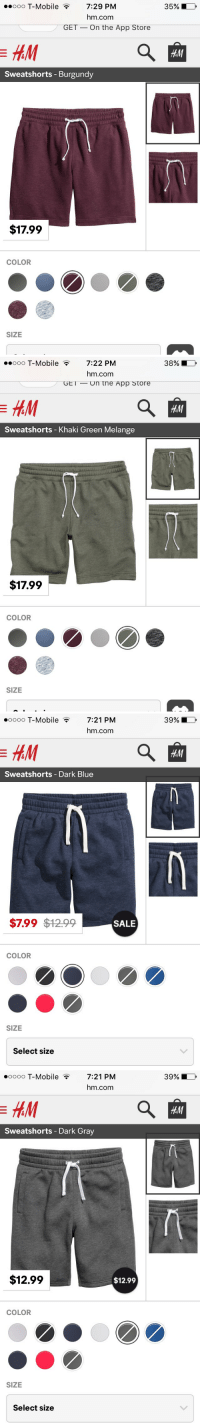 "Dicks, T-Mobile, and Xxx: ..ooo T-Mobile 7:29 PM  hm.com  GET On the App Store  Sweatshorts Burgundy  $17.99  COLOR  SIZE  35%   ooooo T-Mobile 7:22 PM  hm.com  GET Un tne App Store  Sweatshorts Khaki Green Melange  $17.99  COLOR  SIZE  38%   ooooo T-Mobile  7:21 PM  hm.com  Sweatshorts Dark Blue  $7.99 $12.99  SALE  COLOR  SIZE  Select size  39%   ooooo T-Mobile 7:21 PM  hm.com  Sweatshorts Dark Gray  $12.99  $12.99  COLOR  SIZE  Select size  39% guy version of ""dick me down shorts"" 🙈"