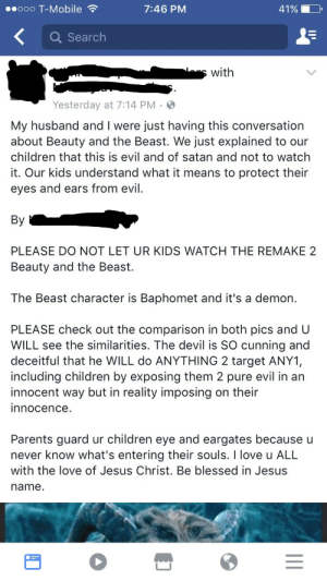 Blessed, Children, and Disney: ..ooo T-Mobile  7:46 PM  41%  Q Search  swith  Yesterday at 7:14 PM  My husband and I were just having this conversation  about Beauty and the Beast. We just explained to our  children that this is evil and of satan and not to watch  it. Our kids understand what it means to protect their  eyes and ears from evil.  By  PLEASE DO NOT LET UR KIDS WATCH THE REMAKE 2  Beauty and the Beast.  The Beast character is Baphomet and it's a demon.  PLEASE check out the comparison in both pics and U  WILL see the similarities. The devil is SO cunning and  deceitful that he WILL do ANYTHING 2 target ANY1,  including children by exposing them 2 pure evil in an  innocent way but in reality imposing on their  innocence.  Parents guard ur children eye and eargates because u  never know what's entering their souls. I love u ALL  with the love of Jesus Christ. Be blessed in Jesus  name. memehumor:  Disney's back at it again with its satanism.