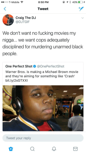 Fucking, Movies, and My Nigga: ooo T-Mobile  8:50 PM  Tweet  Craig The DJ  @DJTGIF  We don't want no fucking movies my  nigga... we want cops adequately  disciplined for murdering unarmed black  people  One Perfect Shot @OnePerfectShot  Warner Bros. is making a Michael Brown movie  and they're aiming for something like 'Crash'  bit.ly/2sGTXXI  Tweet your reply I couldnt agree more.