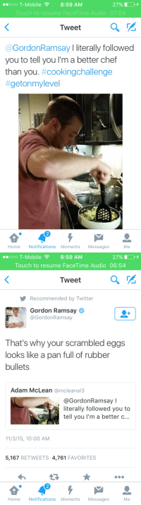 "Facetime, Gordon Ramsay, and Savage: oOO T-Mobile 8:59 AM  Touch to resume FaceTime Audio 07:04  I weet  @GordonRamsay I literally followed  you to tell you I'm a better chef  than you. #cookingchallenge  #getonmylevel  Home Notifications Moments Messages  Me   oOO T-Mobile 8:59 AM  Touch to resume FaceTime Audio 06:54  I weet  Recommended by Twitter  Gordon Ramsay  @GordonRamsay  That's why your scrambled eggs  looks like a pan full of rubber  bullets  Adam McLean @mcleanal3  @GordonRamsay l  literally followed you to  tell you I'm a better c...  11/3/15, 10:00 AM  5,167 RETWEETS 4,761 FAVORITES  2  Home Notifications Moments Messages  Me <p><a class=""tumblr_blog"" href=""http://dialupmodem.tumblr.com/post/132608405834"">dialupmodem</a>:</p> <blockquote> <p><figure class=""tmblr-full"" data-orig-height=""206"" data-orig-width=""585""><img src=""https://78.media.tumblr.com/9dc520be621b63d0fd8a13c132f99c3d/tumblr_inline_nxcqb8jKTT1r2pyyi_540.png"" data-orig-height=""206"" data-orig-width=""585""/></figure></p> </blockquote>  <p>Gordon Ramsay&rsquo;s cooking up a savage soufflé.</p>"