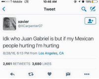 Blackpeopletwitter, T-Mobile, and Los Angeles: ooO T-Mobile LTE  10:46 AM  Tweet  xavier  @XCarpenter07  ldk who Juan Gabriel is but if my Mexican  people hurting I'm hurting  8/28/16, 6:13 PM from Los Angeles, CA  2,661 RETWEETS 3,680 LIKES <p>Unidad ✊🏾✊🏽 (via /r/BlackPeopleTwitter)</p>