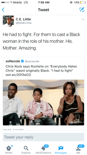 "Chris Rock, Everybody Hates Chris, and Lol: ooo T-Mobile LTE  7:56 AM  Tweet  C.E. Little  @ltsMrLittle  He had to fight. For them to cast a Black  woman in the role of his mother. His  Mother. Amazing  xoNecole Φ @xonecole  Chris Rock says Rochelle on ""Everybody Hates  Chris"" wasnt originally Black: ""I had to fight""  xon.ec/20f3wD3  E 11  10D A  Tweet your reply  20+  Home  Explore Notifications Messages  Me itsmadeinchynna: cacao-bunni: And people want to act like the lack of black women in media isn't intentional as fuck lol ^^^^^^^^^!!!!!!!!!!!!!!"