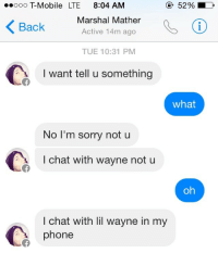 cherishafreemind:  Free him  But we must not: ooo T-Mobile LTE 8:04 AM  52 %  Back Marshal Mather  Active 14m ago  TUE 10:31 PM  I want tell u something  what  NoT'm sorry not u  I chat with wayne not u  oh  I chat with lil wayne in my  phone cherishafreemind:  Free him  But we must not