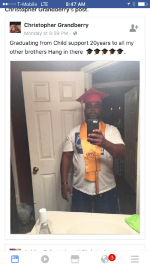 Child Support, T-Mobile, and Mobile: ooO T-Mobile LTE  8:47 AM  ristopher Grandberry's post  Christopher Grandberry  Monday at 8:39 PM-  Graduating from Child support 20years to all my  other brothers Hang in there  13  3 Graduating from child support