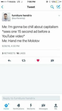 Chill, Memes, and T-Mobile: ooo T-Mobile TE 7:06 PM  12%  Tweet  furniture hendrix  @surferemoji  Me: I'm gonna be chill about capitalism  *sees one 15 second ad before a  YouTube video  Me: Hand me the Molotov  9/30/16, 4:33 PM  3 RETWEETS  16  LIKES  Reply to furniture hendrix  Home Notifications  Moments  Messages