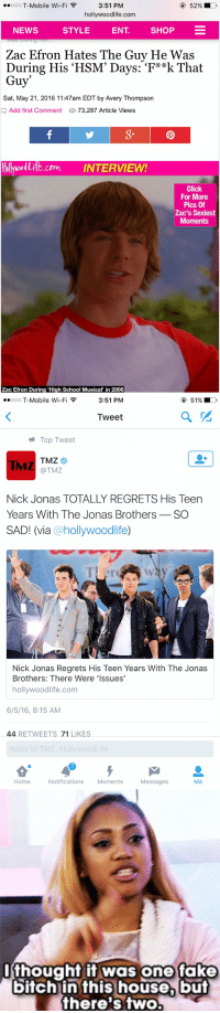 "Bitch, Click, and Fake: ..ooo T-Mobile Wi-F  52% D  3:51 PM  hollywoodlife.com  NEWS  STYLE  ENT  SHOP  Zac Efron Hates The Guy He Was  During His HSM' Days: 'F**k That  Guy  Sat, May 21, 2016 11:47am EDT by Avery Thompson  Add first Comment  73,287 Article Views  tbllywollite com INTERVIEW!  Click  For More  Pics Of  Zac's Sexiest  Moments  Zac Efron During ""High School Musical in 2006   ..ooo T-Mobile Wi-Fi  3:51 PM  Tweet  Top Tweet  TMZ  (a TMZ  Nick Jonas TOTALLY REGRETS His Teen  Years With The Jonas Brothers  SO  SAD! (via  hollywoodlife  Nick Jonas Regrets His Teen Years With The Jonas  Brothers: There Were Issues'  hollywoodlife.com  6/5/16, 8:15 AM  44 RETWEETS 71 LIKES.  Reply to TMZ, HollywoodLife  Notifications  Home  Moments  Messages  Me   I thought it was one fake  bitch in this house, but  there's two. https://t.co/8mLzF6AxDY"