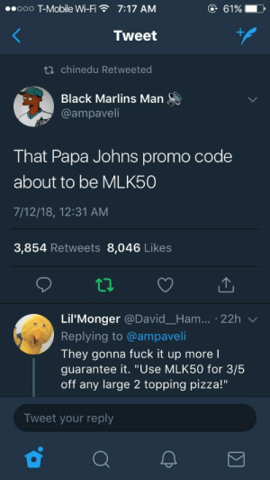"Pizza, T-Mobile, and Black: .ooo T-Mobile Wi-F  7:17 AM  6196  Tweet  ti chinedu Retweeted  Black Marlins Man  @ampaveli  That Papa Johns promo code  about to be MLK50  7/12/18, 12:31 AM  3,854 Retweets 8,046 Likes  ta  Lil'Monger @David_Ham... 22h v  Replying to @ampaveli  They gonna fuck it up more l  guarantee it. ""Use MLK50 for 3/5  off any large 2 topping pizza!""  Tweet your reply Papa should have kept it civil 🤷🏽‍♂️"
