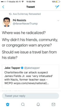 Blackpeopletwitter, Community, and Friends: ooo T-Mobile Wi-Fi  11:55 PM  16%  Tweet  Ava Duvernay Retweeted  Pé Resists  @4everNeverTrump  Where was he radicalized?  Why didn't his friends, community,  or congregation warn anyone?  Should we issue a travel ban from  his state?  Jake Tapper@jaketapper  Charlottesville car attack suspect  James Fields Jr. was 'very infatuated'  with Nazis, former teacher says -  WCPO wcpo.com/news/national/...  Tweet your reply <p>Double standards (via /r/BlackPeopleTwitter)</p>