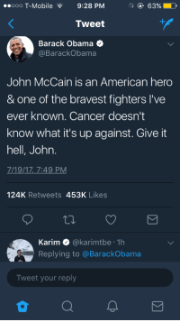 <p>A good sport (via /r/BlackPeopleTwitter)</p>: ooo T-Mobile9:28 PM  Tweet  Barack Obama  @BarackObama  John McCain is an American hero  & one of the bravest fighters l've  ever known. Cancer doesnt  know what it's up against. Give it  hell, John.  719/17,7:49 PM  124K Retweets 453K Likes  Karim Ф @kar.mtbe . 1h  Replying to @BarackObama  Tweet your reply <p>A good sport (via /r/BlackPeopleTwitter)</p>