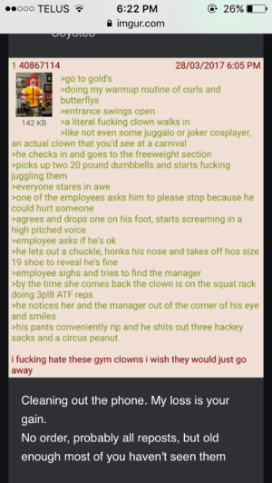 Fucking, Gym, and Joker: ooo TELUS  6:22 PM  2 imgur.com  26%  1 40867114  28/03/2017 6:05 PM  >go to gold's  >doing my warmup routine of curls and  butterflys  sentrance swings open  >a literal fucking clown walks in  like not even some juggalo or joker cosplayer,  142 KB  an actual clown that you'd see at a carnival  he checks in and goes to the freeweight section  picks up two 20 pound dumbbells and starts fucking  juggling them  everyone stares in awe  one of the employees asks him to please stop because he  could hurt someone  agrees and drops one on his foot, starts screaming in a  high pitched voice  employee asks if he's ok  he lets out a chuckle, honks his nose and takes off hos size  19 shoe to reveal he's fine  employee sighs and tries to find the manager  by the time she comes back the clown is on the squat rack  doing 3pl8 ATF reps  he notices her and the manager out of the corner of his eye  and smiles  his pants conveniently rip and he shits out three hackey  sacks and a circus peanut  i fucking hate these gym clowns i wish they would just go  away  Cleaning out the phone. My loss is your  gain  No order, probably all reposts, but old  enough most of you haven't seen them