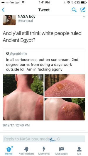 Proof white people didnt rule Egypt: ..ooo Verizon  1:41 PM  Tweet  2  NASA boy  @kurtisrai  And y'all still think white people ruled  Ancient Egypt?  G @grgbinnie  In all seriousness, put on sun cream. 2nd  degree burns from doing a days work  outside lol. Am in fucking agony  6/19/17, 12:40 PM  Reply  to NASA boy,mad  sG  Home  Notifications Moments Messages  Me Proof white people didnt rule Egypt