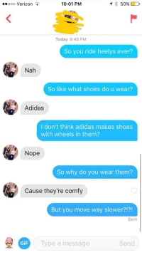 Adidas, Gif, and Girls: .ooo Verizon *  10:01 PM  Today 9:46 PM  So you ride heelys ever?  Nah  So like what shoes do u wear?  Adidas  l don't think adidas makes shoes  with wheels in them?  Nope  So why do you wear them?  Cause they're comfy  But you move way slower?!?!  Sent  GIF  ype a message  Send Some girls are impossible to talk about heelys with