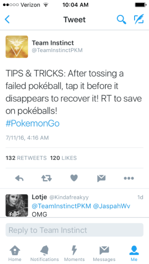 7/11, Life, and Money: ooo Verizon  10:04 AM  Tweet  Team Instinct  @TeamInstinctPKM  TIPS & TRICKS: After tossing a  failed pokéball, tap it before it  disappears to recover it! RT to save  on pokéballs!  #PokemonGo  7/11/16, 4:16 AM  132 RETWEETS 120 LIKES  Lotje @Kindafreakyy  @TeamInstinctP KM @JaspahWv  1d  Lallo  ОMG  Reply to Team Instinct  Notifications Moments  Home  Messages  Me revisionarian:  Reblog to save a life EDIT: okay so I have no idea if this actually works. I'd seen someone else say the same thing as the tweet in this screenshot, so I figured it was probably true. After posting it, I tried it and I believe it worked, but I may have made a mistake. A lot of people are saying its false in the reblogs, and some agreeing it works. I've seen several sources saying it works, and several saying it doesn't. If it does work, it's probably very difficult, given the apparent failure rate – if I did in fact retrieve one, it was an enormous stroke of luck. I'd say unless you live like right next to a pokestop or have unlimited money, don't waste pokeballs by testing it out and don't rely on it. As someone who reblogged it said, better safe than sorry. I apologize if I've spread misinformation – I still don't know if this is false, but that was never my intention.