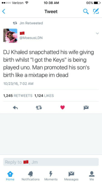 "Blackpeopletwitter, DJ Khaled, and Verizon: ..ooo Verizon  10:38 AM  Tweet  Jm Retweeted  @MoesusLDN  DJ Khaled snapchatted his wife giving  birth whilst ""I got the Keys"" is being  played uno. Man promoted his son's  birth like a mixtape im dead  10/23/16, 7:02 AM  1,245 RETWEETS 1,124 LIKES  13  Reply to  Jim  Home Notifications Moments Messages  Me <p>DJ Khaled is iconic (via /r/BlackPeopleTwitter)</p>"