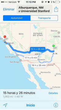 If Troy can drive 15 and half hours for one dance with Gabriella I think you can manage to text your girl back: Ooo Verizon  11:13 PM  T O 2  Alburquerque, NM  Eliminar  a Universidad Stanford  Automovil  Transporte  Denver  3D  ESTADO  NEV  DE UTAH  COLO  SCO  CALIF.  15 h y 26 min  N.M.  ARIZ  3D  Los Angeles  17 h y 8 min  Phoenix  3D  San Diego  18 h y 28 in Juarez  Hermosillo  Chihu  Culiacan  15 horas y 26 minutos  Detalles  1,063 m  40 W  Inicio If Troy can drive 15 and half hours for one dance with Gabriella I think you can manage to text your girl back