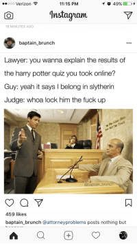 Harry Potter, Lawyer, and Slytherin: ooo Verizon  11:15 PM  Instagnam  19 MINUTES AGO  baptain_brunch  Lawyer: you wanna explain the results of  the harry potter quiz you took online?  Guy: yeah it says I belong in slytherin  Judge: whoa lock him the fuck up  @baptain_brunch  459 likes  baptain_brunch @attorneyproblems posts nothing but