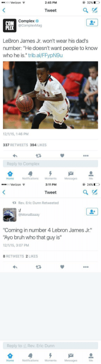 """Complex, LeBron James, and Verizon: ooo Verizon  2:45 PM  32%  Tweet  Complex  COM  acomplexMag  LeBron James Jr. won't wear his dad's  number: """"He doesn't want people to know  who he is  trib al/FFypN9u  337  RETWEETS 394  LIKES  Reply to Complex  Home Notifications  Moments  Messages   ...oo Verizon  24%  3:11 PM  Tweet  tR Rev. Eric Dunn Retweeted  Booli  onaBaaa  """"Coming in number 4 Lebron James Jr.  """"Ayo bruh who that guy is""""  12/1/15, 3:07 PM  8 RETWEETS  2 LIKES  Reply to :l, Rev. Eric Dunn  Home Notifications  Moments  Messages I can't. . . 😫😂"""
