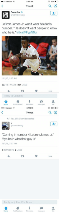 """Bruh, Complex, and LeBron James: ooo Verizon  2:45 PM  32%  Tweet  Complex  COM  acomplexMag  LeBron James Jr. won't wear his dad's  number: """"He doesn't want people to know  who he is  trib al/FFypN9u  12 /15, 1:46 PM  337  RETWEETS 394  LIKES  Reply to Complex  Home Notifications  Moments  Messages   ...oo Verizon  24%  3:11 PM  Tweet  Rev. Eric Dunn Retweeted  B00  Mona Baaa  """"Coming in number 4 Lebron James Jr.'  """"Ayo bruh who that guy is""""  12/1/15, 3:07 PM  8 RETWEETS  2 LIKES  Reply to Rev. Eric Dunn  Home  Notifications  Moments  Messages 😫😂 https://t.co/ZwIHKOXpvT"""