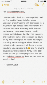 """Anaconda, Girls, and Love: ooo Verizon  3:23 PM  100%  Notes  May 15, 2017 at 3:23 PM  Hey r/wholesomememes,  I just wanted to thank you for everything. I had  my first suicidal thoughts in four years  yesterday after struggling with depression fora  majority of high school, and it really shook me  because they were extremely vivid. It scared  me because I never ever thought I would  relapse but I obviously did. But I had you guys  and I had your humor and I seriously sat down  on my bed and laughed for a solid hour at just  how witty and amazing you all are. Thanks for  being there for me when I felt like no one else  was. Love you guys and girls and for anyone  struggling with depression, it may come back  to bite you but you have people who love you  and r/wholesomememes there for you. Have arn  amazing day!!  u/Silent_Soul <p>Just a thank you for getting me through a rough day. Have an amazing day everyone! via /r/wholesomememes <a href=""""http://ift.tt/2pQxodG"""">http://ift.tt/2pQxodG</a></p>"""