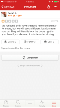Funny, Verizon, and Cool: ooo Verizon  4:03 AM  Reviews PetSmart  Sarah L.  RE  12/27/15  My husband and I have shopped here consistently  for years, but we will use a different location from  now on. They will literally lock the doors right in  your face if you show up 2 minutes after closing.  Useful 0 Funny 3  Cool 0  3 people voted for this review  Compliment  Swipe to browse more  Nearby  Search  Activity  More <p>You don't say??</p>