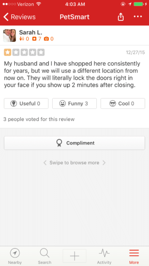 Funny, Tumblr, and Verizon: ooo Verizon  4:03 AM  Reviews PetSmart  Sarah L.  RE  12/27/15  My husband and I have shopped here consistently  for years, but we will use a different location from  now on. They will literally lock the doors right in  your face if you show up 2 minutes after closing.  Useful 0 Funny 3  Cool 0  3 people voted for this review  Compliment  Swipe to browse more  Nearby  Search  Activity  More smitethepatriarchy:  fuck-customers: I present to you, literally my favorite yelp review at the SmartPet I used to work at.  It's called CLOSING for a reason people The person who locked the doors in their faces is my hero.