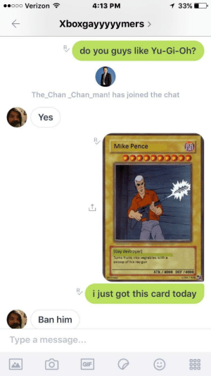 Gif, Verizon, and Yu-Gi-Oh: .ooo Verizon ?  4:13 PNM  3390  Xboxgayyyyymers  do you guys like Yu-Gi-Oh?  The_Chan_Chan_man! has joined the chat  Yes  Mike Pence  [Gay destroyerl  Turns fruits into vegtables with a  swoop of his ray gun  ATK/4000 DEF/4000  55662  02012 NT  Vi just got this card today  Ban him  Type a message..  GIF 🅱️ruh I was just tryna show off my deck
