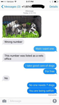 Verizon, Office, and Relatable: ooo Verizon  5:17 PM  K Messages (3)  +1 (614.  Details  i Message  Today 4:52 PM  Wrong number  Wait I want one  This number was listed as a vets  office  I take good care of dogs  For free  No  No one needs 7 dogs  You are being selfish  Delivered  Oil Message If this isn't me