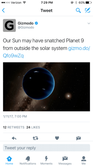 solangesgrammy: undateabledavid:  The sun did that!   the Sun knows what she's doing that binch planet 9 probably deserved it… : ooo Verizon  7:29 PM  Tweet  Gizmodo  @Gizmodo  Our Sun may have snatched Planet 9  from outside the solar system gizmo.do/  Qfo9wZq  1/11/17, 7:00 PM  12 RETWEETS 24 LIKES  13  Tweet your reply  Home Notifications Moments Messages  Me solangesgrammy: undateabledavid:  The sun did that!   the Sun knows what she's doing that binch planet 9 probably deserved it…