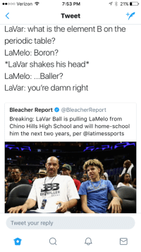 <p>GPA is gonna be as low as his steal rate. (via /r/BlackPeopleTwitter)</p>: ooo Verizon  7:53 PM  Tweet  LaVar: what is the element B on the  periodic table?  LaMelo: Boron?  *LaVar shakes his head*  LaMelo: ...Baller?  LaVar: you're damn right  Bleacher Report·@BleacherReport  Breaking: LaVar Ball is pulling LaMelo from  Chino Hills High School and will home-school  him the next two years, per @latimessports  BIG BALLER  BRAND  Tweet your reply <p>GPA is gonna be as low as his steal rate. (via /r/BlackPeopleTwitter)</p>