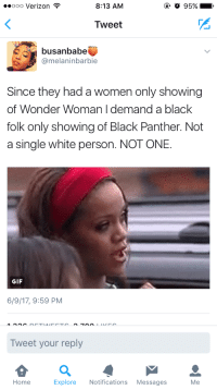 """Gif, Tumblr, and Verizon: ooo Verizon  8:13 AM  O 95%  Tweet  busanbabe  @melaninbarbie  Since they had a women only showing  of Wonder Woman I demand a black  folk only showing of Black Panther. Not  a single white person. NOT ONE.  GIF  6/9/17, 9:59 PM  Tweet your reply  Home  Explore Notifications Messages  Me <p><a href=""""http://hattersadventures.tumblr.com/post/161666103712"""" class=""""tumblr_blog"""">hattersadventures</a>:</p><blockquote> <p><a href=""""https://kamiyu910.tumblr.com/post/161665613498/lastsonlost-siryouarebeingmocked"""" class=""""tumblr_blog"""">kamiyu910</a>:</p> <blockquote> <p><a href=""""http://lastsonlost.tumblr.com/post/161665069457/siryouarebeingmocked-russian-support"""" class=""""tumblr_blog"""">lastsonlost</a>:</p> <blockquote> <p><a href=""""http://siryouarebeingmocked.tumblr.com/post/161663147545/russian-support-youngvolcanoe-s-segregation"""" class=""""tumblr_blog"""">siryouarebeingmocked</a>:</p>  <blockquote> <p><a href=""""http://russian-support.tumblr.com/post/161661722647/youngvolcanoe-s-segregation-is-okay-when-we-do"""" class=""""tumblr_blog"""">russian-support</a>:</p> <blockquote> <p><a href=""""http://youngvolcanoe-s.tumblr.com/post/161655729493/segregation-is-okay-when-we-do-it-hypocrites"""" class=""""tumblr_blog"""">youngvolcanoe-s</a>:</p>  <blockquote> <p>""""Segregation is okay when WE do it!"""" Hypocrites 🙄</p>  <p><a class=""""tumblelog"""" href=""""https://tmblr.co/mr2qkRfP-E0sxYw3yMPXoWg"""">@klubbhead</a> <a class=""""tumblelog"""" href=""""https://tmblr.co/mqp2Unr9HZmac18yQFOgnRw"""">@russian-support</a> <a class=""""tumblelog"""" href=""""https://tmblr.co/mjutxts22qGEwgGXL1E__oA"""">@cisnowflake</a> <a class=""""tumblelog"""" href=""""https://tmblr.co/mny85VkTjp_R2KJCVUyQZVg"""">@an-egalitarian-sinner</a> <a class=""""tumblelog"""" href=""""https://tmblr.co/maB0M_f1gCRojw_sShkpNHQ"""">@nunyabizni</a> <a class=""""tumblelog"""" href=""""https://tmblr.co/mCsrQUjwtEcMg2rXUCGxSzg"""">@pullmyhoodieup</a> <a class=""""tumblelog"""" href=""""https://tmblr.co/mF_VW3EsMO1taHzjr8zMrRw"""">@friendly-neighborhood-patriarch</a> have y'all see this bullshit?</p> </blockquote> """