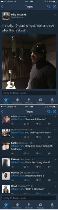 "Blackpeopletwitter, Mike Tyson, and Too Much: ..ooo Verizon  9:47 PM  40%  Tweet  Mike Tyson  @Mike Tyson  In studio. Dropping heat. Wait and see  what this is about...  Reply to Mike Tyson  M  Home  Notifications  Moments Messages   oooo Verizon  9:47 PM  Tweet  ruben  @rubeans 6h  @Mike Tyson  too much thauce  66  51  1 0 1  n @kunty kunt face 6h  @Mike Tyson you making a dith track  43  45  Kurtis  @kurti soh 7h  @Mike Tyson  Dropping some theriouth  heat Mike  Kakarot  a sir hanni 5h  @Mike Tyson Wath the thong about?  16  17  Marcus OT  @MarcusOT.8h  @Mike Tyson  Dreamchathers 5  22  HEAT  @Mr Nike777.2h  @Mike Tyson Bath & Bouthee""  Reply to Mike Tyson  M  Home Notifications  Moments  Messages Twitter's still free? https://t.co/a5CLI98f8a"