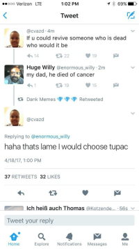 Alive, Blackpeopletwitter, and Dad: ooo Verizon LTE  1:02 PM  69%  Tweet  2  @cvazd 4m  If u could revive someone who is dead  who would it be  19  uge Willy @enormous_willy 2m  my dad, he died of cancer  讶19  tDank MemesRetweeted  15  @cvazd  Replying to @enormous willy  haha thats lame l would choose tupac  4/18/17, 1:00 PM  37 RETWEETS 32 LIKES  Ich heiß auch Thomas @Kotzende... . 56s  Tweet your reply  Home  Explore Notifications Messages <p>That wasn't a hologram, Tupac is still alive (via /r/BlackPeopleTwitter)</p>