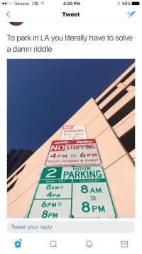 Blackpeopletwitter, Verizon, and Riddle: ..ooo Verizon LTE  4:30 PM  96% ,  Tweet  To park in LA you literally have to solve  a damn riddle  NO  PARKING  8 AM -10 AM  TUES DAY  STREET CLEANING  OSTOPPING  4 PM To 6 PM  EXCEPT SATURDAY & SUNDAY  TO RECOVER IMPOUNDSD VEHICLE CALL 3-1-  HOUR  2  PARKING  MON-FRI  SATURDAY  8AM IO  4PM  TO  6PMT8 PM  8PM  Tweet your reply <p>Is the answer, 'Man'? (via /r/BlackPeopleTwitter)</p>
