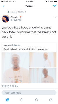 Blackpeopletwitter, Durag, and Homie: ooo Verizon LTE  4:57 PM  Tweet  e.benes lite liked  Chayil...  TayChay  you look like a hood angel who came  back to tell his homie that the streets not  worth it  kamau @sixmau  Can't nobody tell me shit wit my durag on  e'E  7/17/17, 2:08 PM  Tweet your reply <p>&ldquo;Don&rsquo;t bother pourin&rsquo; one out, I brought a grail and some truth&rdquo; (via /r/BlackPeopleTwitter)</p>