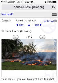 "Craigslist, Fresh, and Target: ooo Verizon LTE 7:02 PM  O 80%  honolulu.craigslist.org C  free stuf  reply Posted: 3 days ago p  prev A  prohibited [?  AL  nextと  Free Lava (Keaau)  1 of 2  fresh lava all you can have get it while its hot <p><a class=""tumblr_blog"" href=""http://dudleyworl.tumblr.com/post/104126939993"" target=""_blank"">dudleyworl</a>:</p> <blockquote> <p>Just checking out the free section of craigslist in Hawaii</p> </blockquote>"