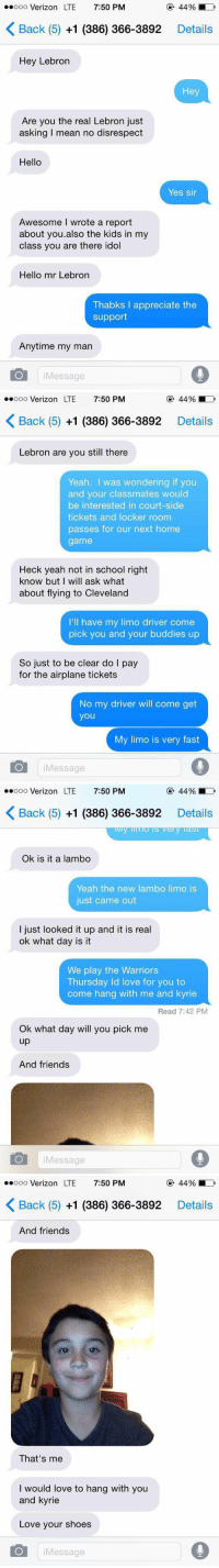 He thought he was texting LeBron 😂😂: ..ooo Verizon LTE  7:50 PM  K Back (5) +1 (386) 366-3892  Details  Hey Lebron  Hey  Are you the real Lebron just  asking mean no disrespect  Hello  Yes sir  Awesome wrote a report  about you also the kids in my  class you are there idol  Hello mr Lebron  Thabks appreciate the  support  Anytime my man  O Message   ..ooo Verizon LTE  7:50 PM  K Back (5) +1 (386) 366-3892  Details  Lebron are you still there  Yeah.  I was wondering if you  and your classmates would  be interested in court-side  tickets and locker room  passes for our next home  game  Heck yeah not in school right  know but I will ask what  about flying to Cleveland  I'll have my limo driver come  pick you and your buddies up  So just to be clear do I pay  for the airplane tickets  No my driver will come get  you  My limo is very fast  O Message   ..ooo Verizon LTE  7:50 PM  44%  K Back (5) +1 (386) 366-3892  Details  y last  Ok is it a lambo  Yeah the new lambo limo is  just came out  I just looked it up and it is real  ok what day is it  We play the Warriors  Thursday ld love for you to  come hang with me and kyrie  Read 7:42 PM  Ok what day will you pick me  up  And friends  O Message   ..ooo LTE  7:50 PM  Verizon K Back (5) +1 (386) 366-3892  Details  And friends  That's me  I would love to hang with you  and kyrie  Love your shoes  O Message He thought he was texting LeBron 😂😂