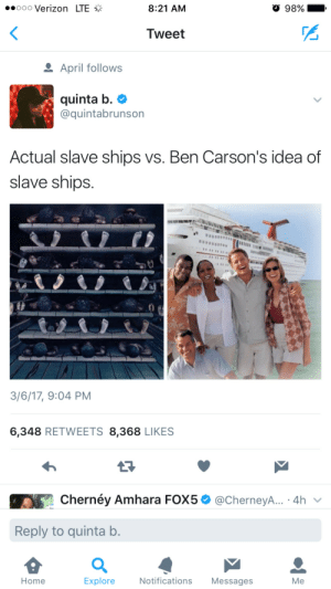 Verizon, Home, and April: ..ooo Verizon LTE  8:21 AM  98%  .  Tweet  April follows  quinta b. e)  @quintabrunson  Actual slave ships vs. Ben Carson's idea of  slave ships.  3/6/17, 9:04 PM  6,348 RETWEETS 8,368 LIKES  En Cherney Amhara FOX 5 Ф @CherneyA...-4h  Reply to quinta b.  Home  Explore  Notifications Messages  Me Triangle Cruises: Lifelong servitude has never been this affordable.