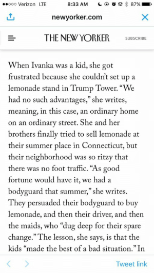 """Bad, Traffic, and Verizon: ooo Verizon LTE  8:33 AM C 87%  newvorker.com  THE NEW YORKER  SUBSCRIEE  When Ivanka was a kid, she got  frustrated because she couldn't set up a  lemonad """"We  had no such advantages,"""" she writes,  meaning, in this case, an ordinary home  on an ordinary street. She and her  brothers finallv tried to sell lemonade at  their summer place in Connecticut, but  their neighborhood was so ritzy that  there was no foot traffic. """"As good  fortune would have it, we had a  bodyguard that summer,"""" she writes.  They persuaded their bodyguard to buy  lemonade, and then their driver, and then  the maids, who """"dug deep for their spare  change."""" The lesson, she says, is that the  kids """"made the best of a bad situation."""" In  e stand in Trump Tower  Tweet link im kms"""