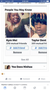 Friends, Verizon, and Girl: ..ooo Verizon LTE  89%  9:06 AM  People You May Know  Kym Mei  Taylor Dent  310 mutual friends  351 mutual fri  Add Frie  Add  Remove  Remove  See All  Yea Dass Nishaa  I Like  Comment  Share  Asarinna I achavinnetod 21indatae I thought she was grabbing the other girl wig 😭😭😭😭😭