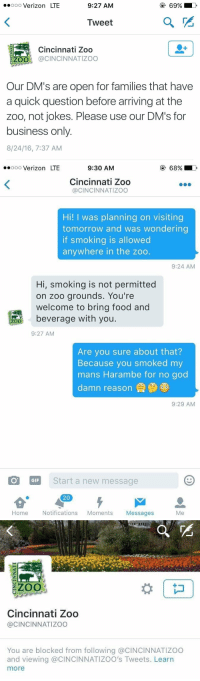 Family, Food, and Funny: ooo Verizon LTE  9:27 AM  Tweet  Cincinnati Zoo  200 (a CINCINNATIzoo  Our DM's are open for families that have  a quick question before arriving at the  Zoo, not jokes. Please use our DM's for  business only  8/24/16, 7:37 AM   ooooo Verizon LTE  9:30 AM  Cincinnati Zoo  CINCINNATIZOO  Hi! I was planning on visiting  tomorrow and was wondering  if smoking is allowed  anywhere in the zoo.  9:24 AM  Hi, smoking is not permitted  on zoo grounds. You're  welcome to bring food and  beverage with you  ZOO  9:27 AM  Are you sure about that?  Because you smoked my  mans Harambe for no god  damn reason  9:29 AM  COT GIF  Start a new message  20  Home  Notifications  Moments  Messages  Me   ZOO  Cincinnati Zoo  @CINCINNATI ZOO  You are blocked from following a CINCINNATIZOO  and viewing @CINCINNATIZOO's Tweets. Learn  more https://t.co/3YoL9b41HR