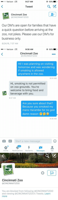 Family, Food, and Gif: ..ooo Verizon LTE  9:27 AM  Tweet  Cincinnati Zoo  ZOO CINCINNATIZOO  Our DM's are open for families that have  a quick question before arriving at the  zoo, not jokes. Please use our DM's for  business only  8/24/16, 7:37 AM   ooooo Verizon LTE  9:30 AM  Cincinnati Zoo  CINCINNATIZOO  Hi! I was planning on visiting  tomorrow and was wondering  if smoking is allowed  anywhere in the zoo.  9:24 AM  Hi, smoking is not permitted  on zoo grounds. You're  welcome to bring food and  beverage with you  ZOO  9:27 AM  Are you sure about that?  Because you smoked my  mans Harambe for no god  damn reason  9:29 AM  GIF  Start a new message  20  Home  Notifications  Moments  Messages  Me   ZOO  Cincinnati Zoo  @CINCINNATI ZOO  You are blocked from following a CINCINNATIZOO  and viewing @CINCINNATIZOO's Tweets. Learn  more 😂😂