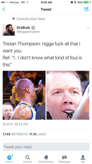"Verizon, Fuck, and Home: ..ooo Verizon LTE  9:40 AM  Tweet  Clarkisha Kent liked  DraBule  @biggabossben  Tristan Thompson: nigga fuck all that I  want you.  Ref: "" don't know what kind of foul is  this""  6/12/17, 10:22 PM  7,145 RETWEETS 11.1K LIKES  Tweet your reply  Home  Explore  Notifications Messages  Me Personal Foul: Tongue-In-Cheek"