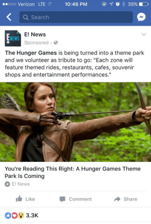 "feniczoroark:  competentwoman:  jewnicornalmighty:  aahsoka: I'm starting to believe that no one actually ever read these books  I can't wait to die in a coal mining accident.    i…  What the  : ..ooo Verizon LTE  Q Search  E! News  Sponsored  NEWS  The Hunger Games is being turned into a theme park  and we volunteer as tribute to go: ""Each zone will  feature themed rides, restaurants, cafes, souvenir  shops and entertainment performances.""  You're Reading This Right: A Hunger Games Theme  Park Is Coming  E! News  I Like  Comment  → Share  3.3K feniczoroark:  competentwoman:  jewnicornalmighty:  aahsoka: I'm starting to believe that no one actually ever read these books  I can't wait to die in a coal mining accident.    i…  What the"
