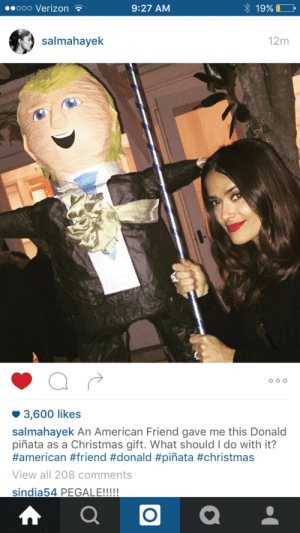 Christmas, Pinata, and American: ooo VerizonT  9:27 AM  19%  salmahayek  12m  3,600 likes  salmahayek An American Friend gave me this Donald  piñata as a Christmas gift. What should I do with it?  #american #friend #donald #piñata #christmas  View all 208 comments  LE!!! PEGALE!!!
